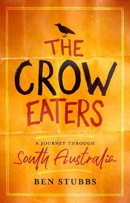 The Crow Eaters: A journey through South Australia by Dr Ben Stubbs