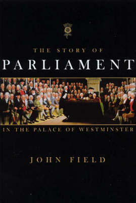 The Story of Parliament: History of Parliament in the Palace of Westminster by John Field