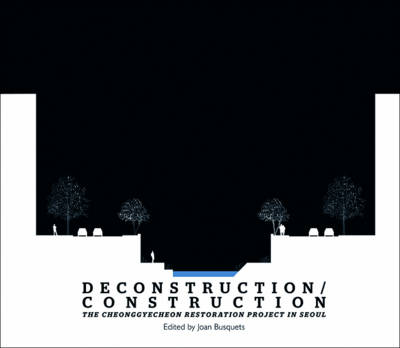 Deconstruction / Construction - The Cheonggyecheon  Restoration Project in Seoul by Joan Busquets