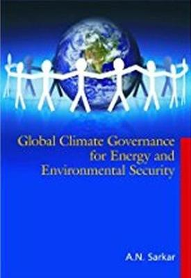 Global Climate Governance for Energy and Environmental Security by A.N. Sarkar