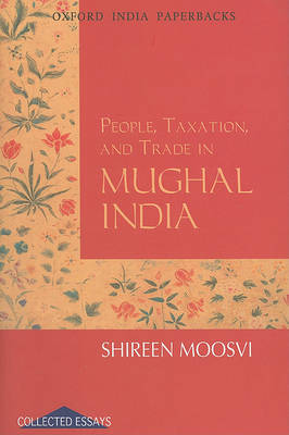 People, Taxation and Trade in Mughal India by Shireen Moosvi