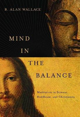 Mind in the Balance: Meditation in Science, Buddhism, and Christianity by B. Alan Wallace