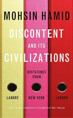 Discontent and its Civilisations: Dispatches from Lahore, New York and London by Mohsin Hamid