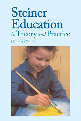 Steiner Education in Theory and Practice by Gilbert J. Childs
