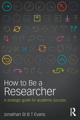 How to Be a Researcher: A strategic guide for academic success by Jonathan St B T Evans