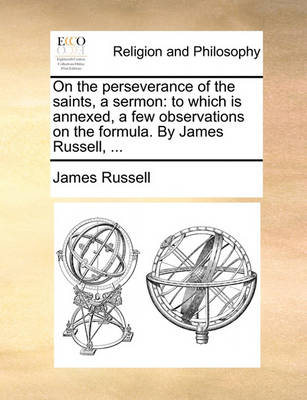 On the Perseverance of the Saints, a Sermon: To Which Is Annexed, a Few Observations on the Formula. by James Russell, by James Russell