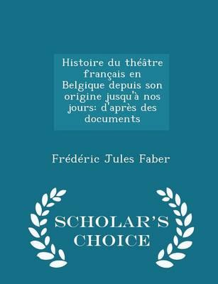 Histoire Du Theatre Francais En Belgique Depuis Son Origine Jusqu'a Nos Jours: D'Apres Des Documents - Scholar's Choice Edition by Jules Faber