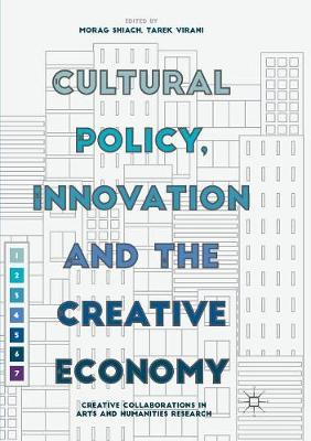Cultural Policy, Innovation and the Creative Economy: Creative Collaborations in Arts and Humanities Research by Morag Shiach