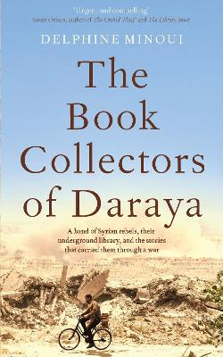 The Book Collectors of Daraya: A Band of Syrian Rebels, Their Underground Library, and the Stories that Carried Them Through a War by Delphine Minoui