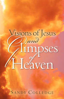 Visions of Jesus and Glimpses of Heaven by Sandy Colledge