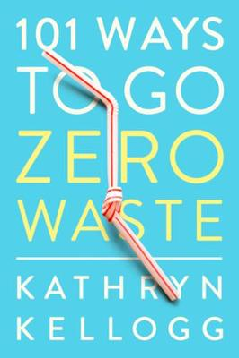 101 Ways to Go Zero Waste by Kathryn Kellogg