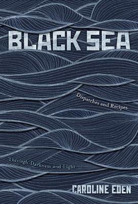 Black Sea: Dispatches and Recipes - Through Darkness and Light by Caroline Eden