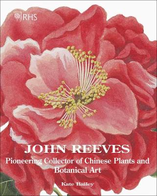 John Reeves: Pioneering Collector of Chinese Plants and Botanical Art by Kate Bailey