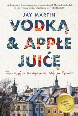 Vodka and Apple Juice: Travels of an Undiplomatic Wife in Poland by Martin Jay