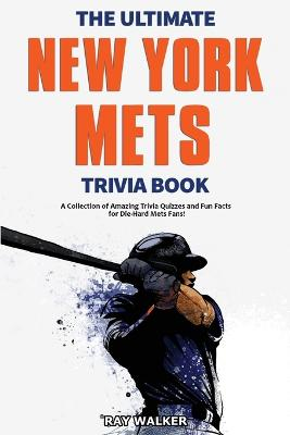 The Ultimate New York Mets Trivia Book: A Collection of Amazing Trivia Quizzes and Fun Facts for Die-Hard Mets Fans! by Ray Walker