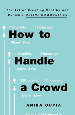 How to Handle a Crowd: The Art of Creating Healthy and Dynamic Online Communities by Anika Gupta