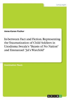 In-Between Fact and Fiction. Representing the Traumatization of Child Soldiers in Uzodinma Iweala's Beasts of No Nation and Emmanuel Jal's Warchild by Anne-Karen Fischer