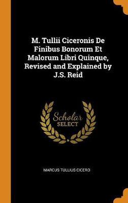 M. Tullii Ciceronis de Finibus Bonorum Et Malorum Libri Quinque, Revised and Explained by J.S. Reid by Marcus Tullius Cicero