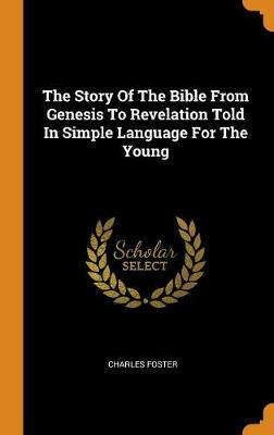 The Story of the Bible from Genesis to Revelation Told in Simple Language for the Young by Charles Foster