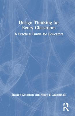 Design Thinking for Every Classroom: A Practical Guide for Educators book