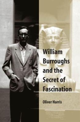 William Burroughs and the Secret of Fascination by Oliver Harris