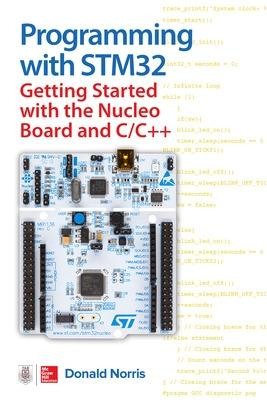 Programming with STM32: Getting Started with the Nucleo Board and C/C++ by Donald Norris