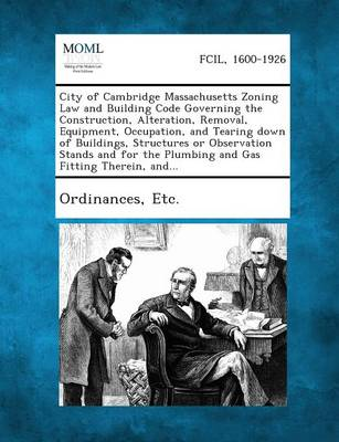 City of Cambridge Massachusetts Zoning Law and Building Code Governing the Construction, Alteration, Removal, Equipment, Occupation, and Tearing Down by Etc Ordinances