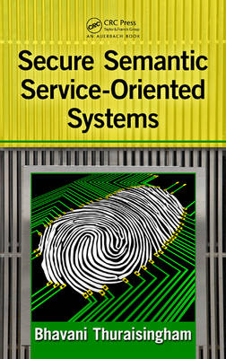 Secure Semantic Service Oriented Systems by Bhavani Thuraisingham