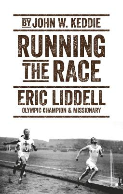Running the Race: Eric Liddell - Olympic Champion and Missionary by John W. Keddie