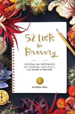52 Lists for Bravery: Journaling Inspiration for Courage, Resilience, and Inner Strength by Moorea Seal