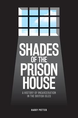 Shades of the Prison House - A History of Incarceration in the British Isles by Harry Potter
