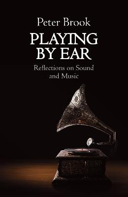 Playing by Ear: Reflections on Sound and Music by Peter Brook