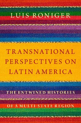 Transnational Perspectives on Latin America: The Entwined Histories of a Multi-State Region by Luis Roniger