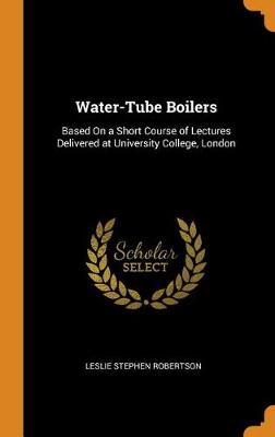 Water-Tube Boilers: Based on a Short Course of Lectures Delivered at University College, London by Leslie Robertson