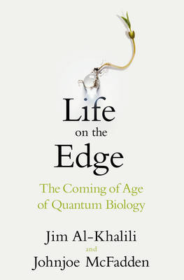 Life on the Edge: The Coming of Age of Quantum Biology by Johnjoe McFadden