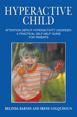Hyperactive Child: Attention Deficit Hyperactivity Disorder - A Practical Self Help Guide for Parents by Belinda Barnes