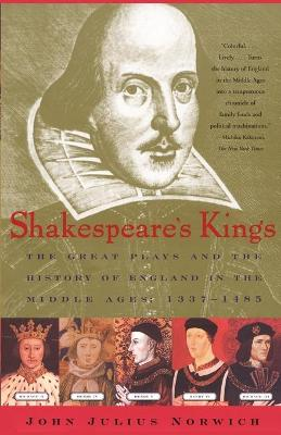 Shakespeare's Kings: The Great Plays and the History of England in the Middle Ages 1337-1485 by John Julius Norwich