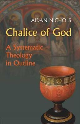 Chalice of God: A Systematic Theology in Outline by Aidan Nichols