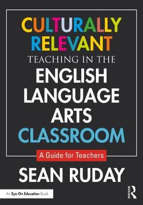 Culturally Relevant Teaching in the English Language Arts Classroom: A Guide for Teachers by Sean Ruday