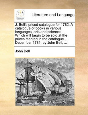 J. Bell's Priced Catalogue for 1782. a Catalogue of Books in Various Languages, Arts and Sciences; ... Which Will Begin to Be Sold at the Prices Marked in the Catalogue ... December 1781; By John Bell, by John Bell