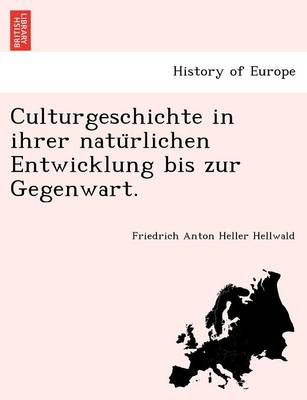 Culturgeschichte in Ihrer Natu Rlichen Entwicklung Bis Zur Gegenwart. by Friedrich Anton Heller Hellwald
