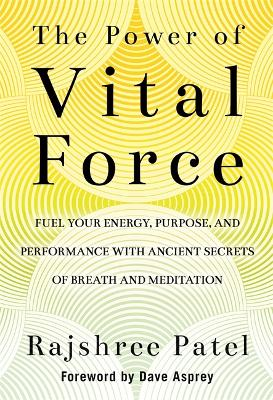 The Power of Vital Force: Fuel Your Energy, Purpose, and Performance with Ancient Secrets of Breath and Meditation by Rajshree Patel