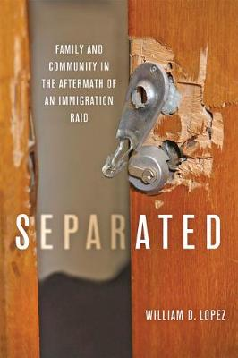 Separated: Family and Community in the Aftermath of an Immigration Raid by William D. Lopez