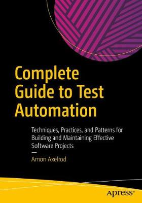 Complete Guide to Test Automation: Techniques, Practices, and Patterns for Building and Maintaining Effective Software Projects by Arnon Axelrod