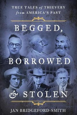 Begged, Borrowed, & Stolen: True Tales of Thievery from America's Past by Jan Bridgeford-Smith