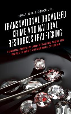 Transnational Organized Crime and Natural Resources Trafficking: Funding Conflict and Stealing from the World's Most Vulnerable Citizens by Donald R. Liddick