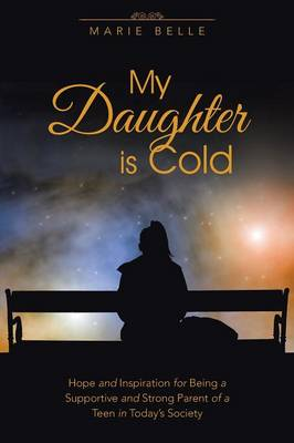 My Daughter Is Cold: Hope and Inspiration for Being a Supportive and Strong Parent of a Teen in Today's Society by Marie Belle