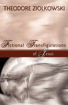 Fictional Transfigurations of Jesus by Theodore Ziolkowski