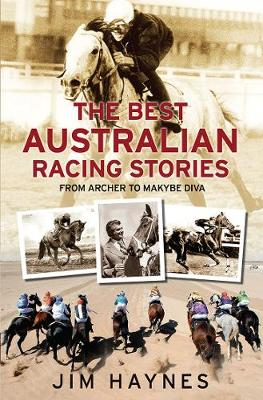 The Best Australian Racing Stories: From Archer to Makybe Diva by Jim Haynes