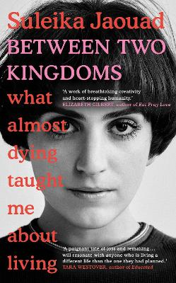 Between Two Kingdoms: What almost dying taught me about living by Suleika Jaouad